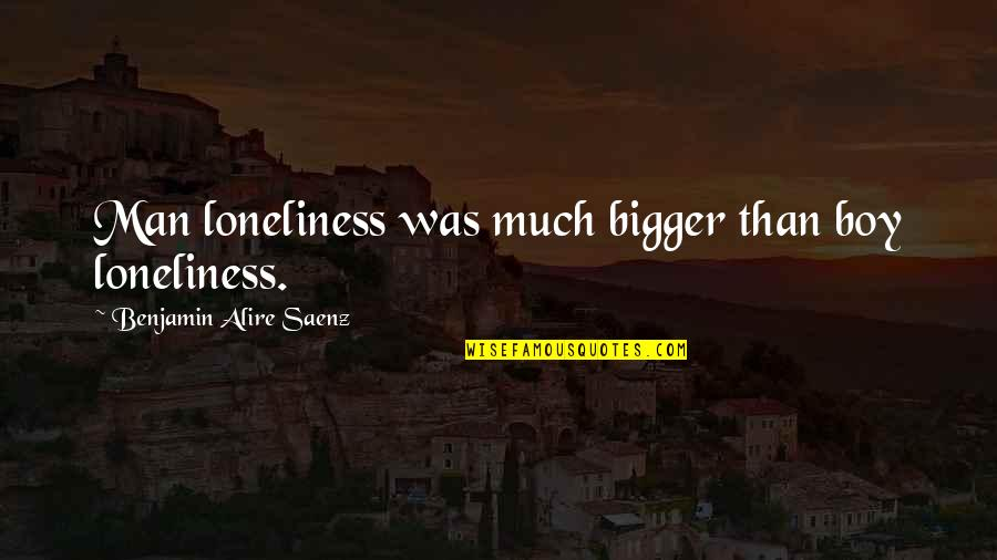 Bigger Man Quotes By Benjamin Alire Saenz: Man loneliness was much bigger than boy loneliness.