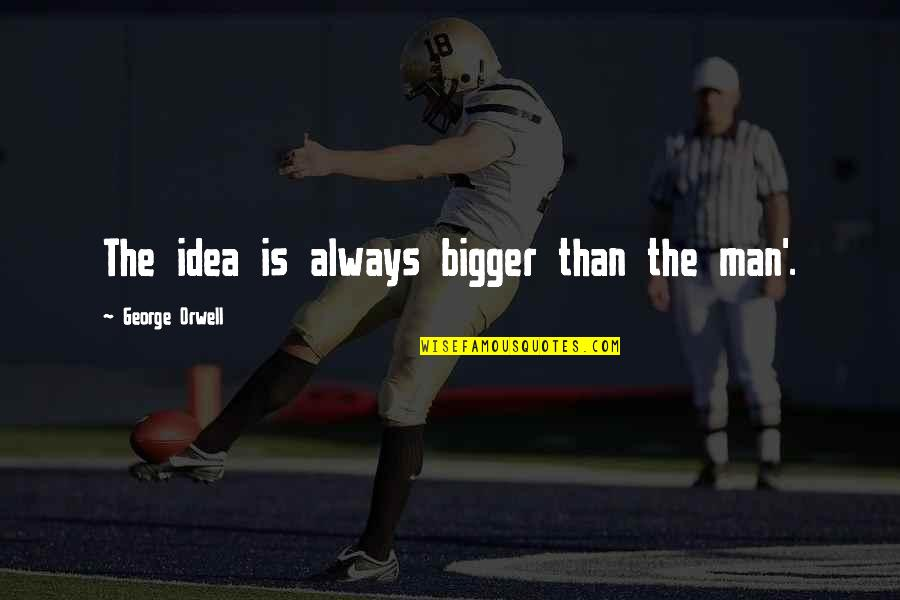 Bigger Man Quotes By George Orwell: The idea is always bigger than the man'.