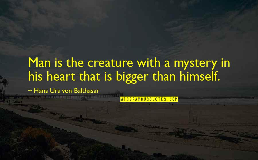 Bigger Man Quotes By Hans Urs Von Balthasar: Man is the creature with a mystery in