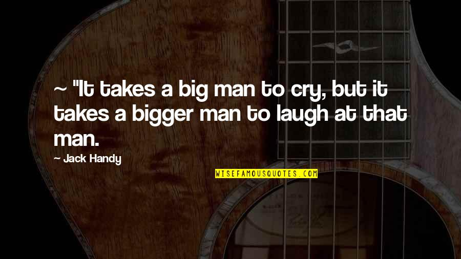 """Bigger Man Quotes By Jack Handy: ~ """"It takes a big man to cry,"""