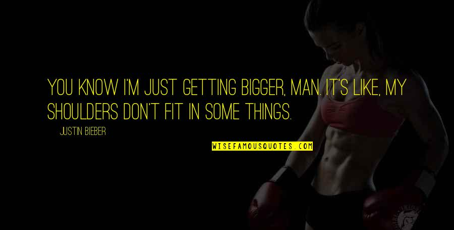 Bigger Man Quotes By Justin Bieber: You know I'm just getting bigger, man. It's
