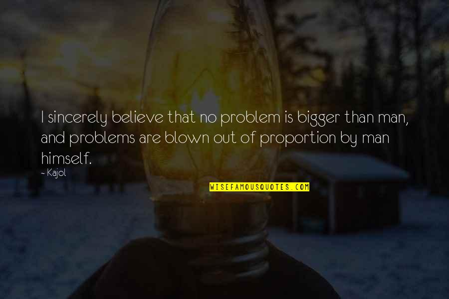 Bigger Man Quotes By Kajol: I sincerely believe that no problem is bigger