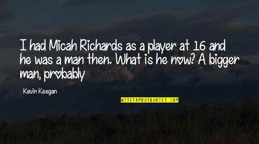 Bigger Man Quotes By Kevin Keegan: I had Micah Richards as a player at