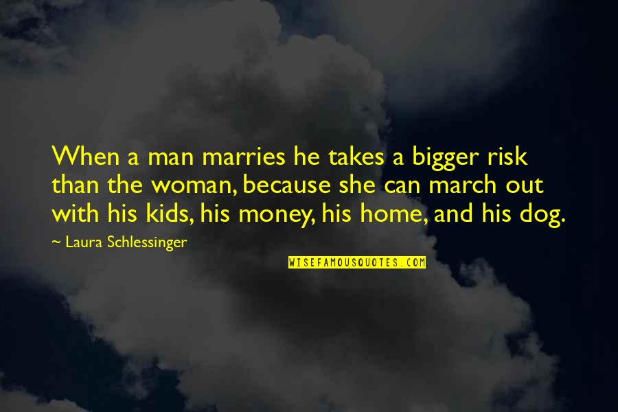 Bigger Man Quotes By Laura Schlessinger: When a man marries he takes a bigger