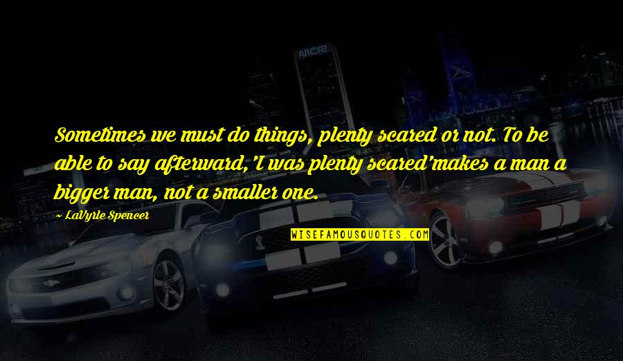 Bigger Man Quotes By LaVyrle Spencer: Sometimes we must do things, plenty scared or