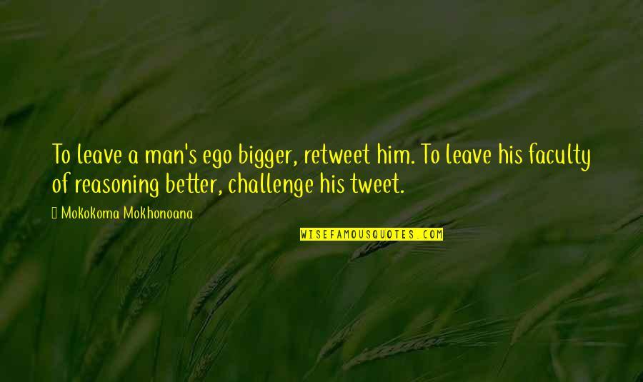 Bigger Man Quotes By Mokokoma Mokhonoana: To leave a man's ego bigger, retweet him.