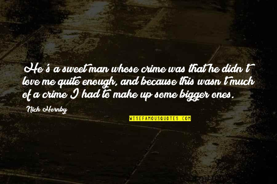 Bigger Man Quotes By Nick Hornby: He's a sweet man whose crime was that