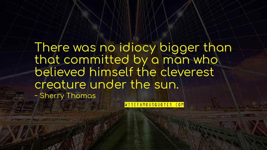 Bigger Man Quotes By Sherry Thomas: There was no idiocy bigger than that committed