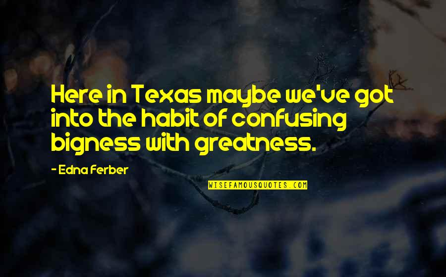 Bigness Quotes By Edna Ferber: Here in Texas maybe we've got into the