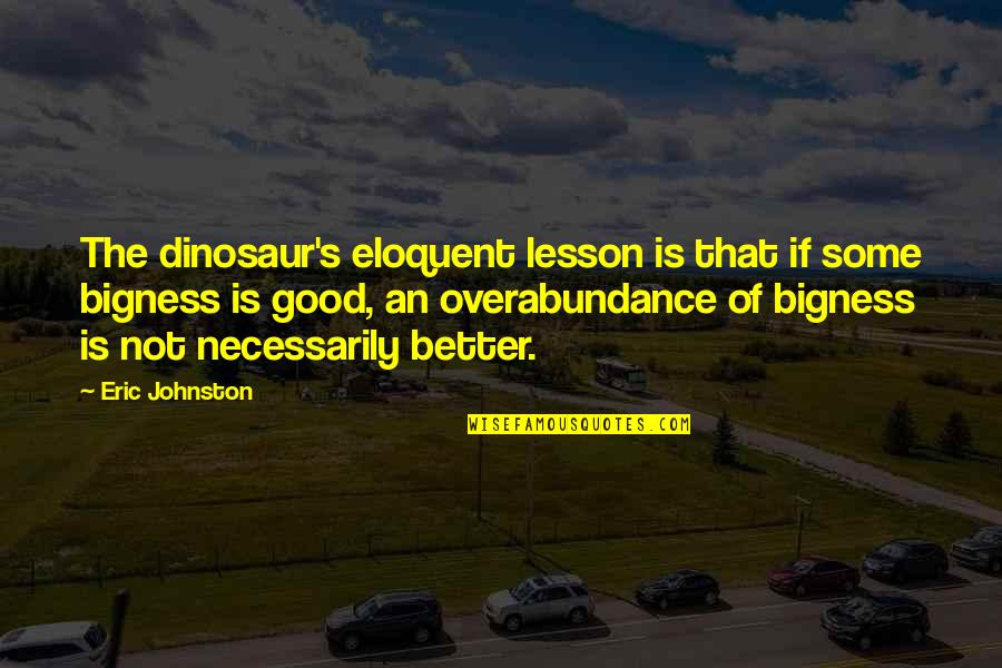 Bigness Quotes By Eric Johnston: The dinosaur's eloquent lesson is that if some