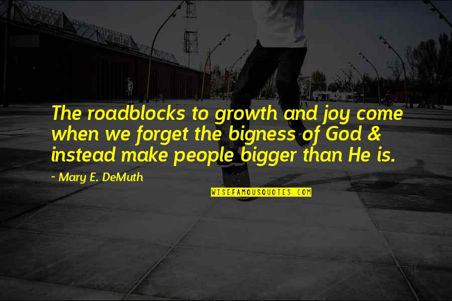 Bigness Quotes By Mary E. DeMuth: The roadblocks to growth and joy come when