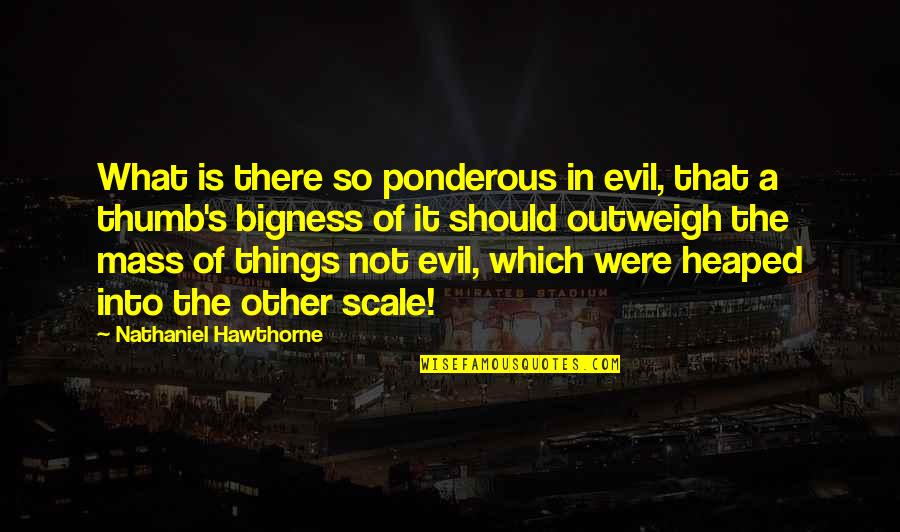 Bigness Quotes By Nathaniel Hawthorne: What is there so ponderous in evil, that