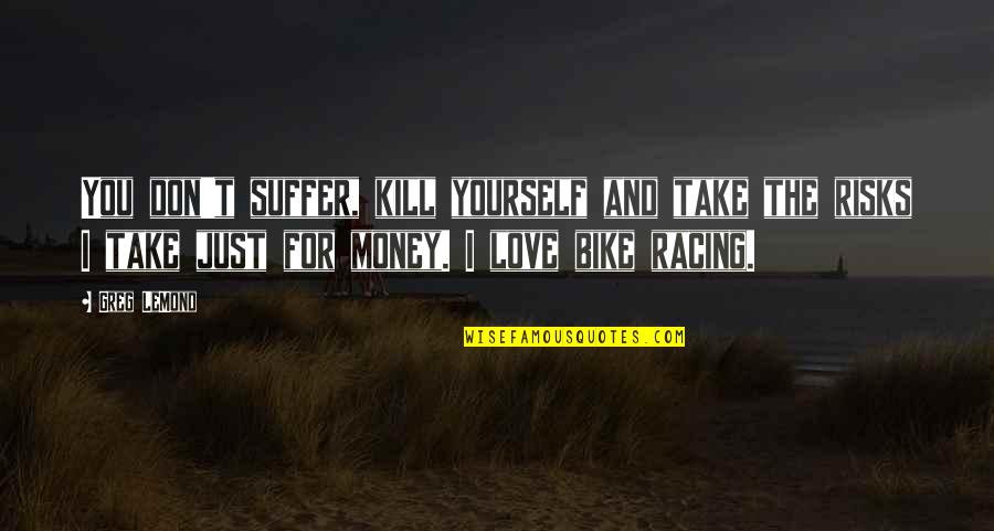 Bike Racing Quotes By Greg LeMond: You don't suffer, kill yourself and take the