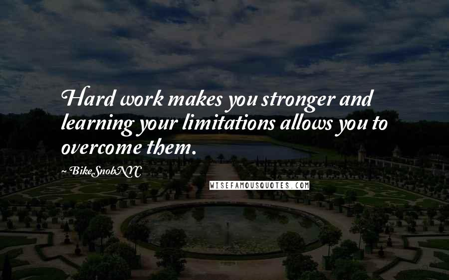 BikeSnobNYC quotes: Hard work makes you stronger and learning your limitations allows you to overcome them.