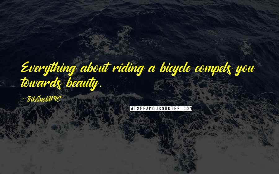 BikeSnobNYC quotes: Everything about riding a bicycle compels you towards beauty.