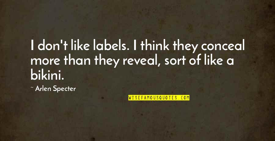 Bikini'd Quotes By Arlen Specter: I don't like labels. I think they conceal
