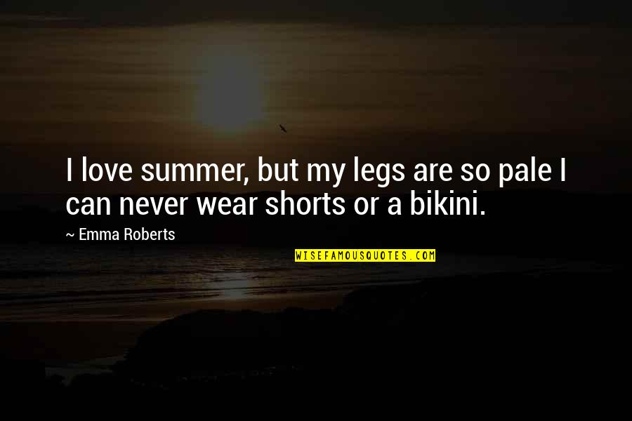 Bikini'd Quotes By Emma Roberts: I love summer, but my legs are so