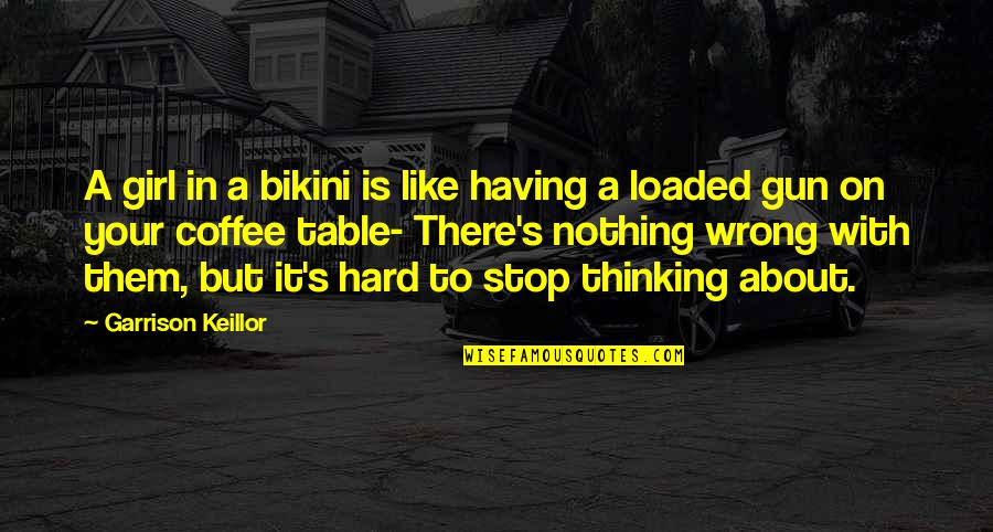 Bikini'd Quotes By Garrison Keillor: A girl in a bikini is like having