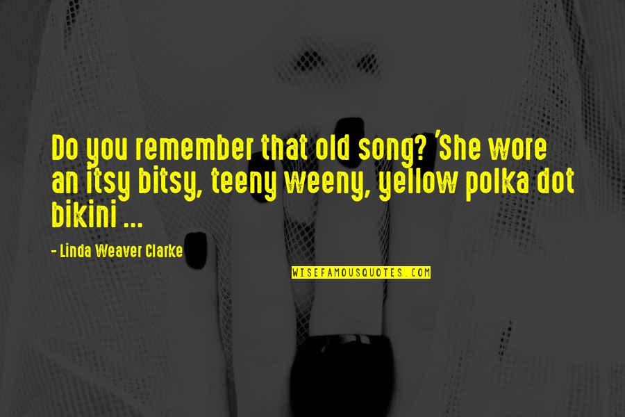 Bikini'd Quotes By Linda Weaver Clarke: Do you remember that old song? 'She wore