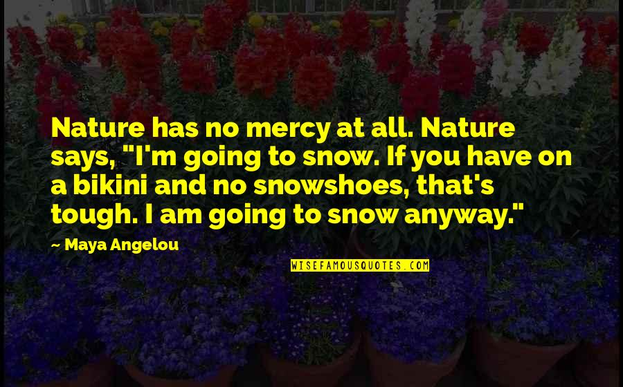 Bikini'd Quotes By Maya Angelou: Nature has no mercy at all. Nature says,