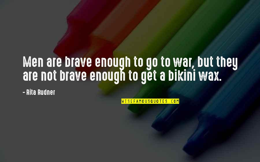 Bikini'd Quotes By Rita Rudner: Men are brave enough to go to war,