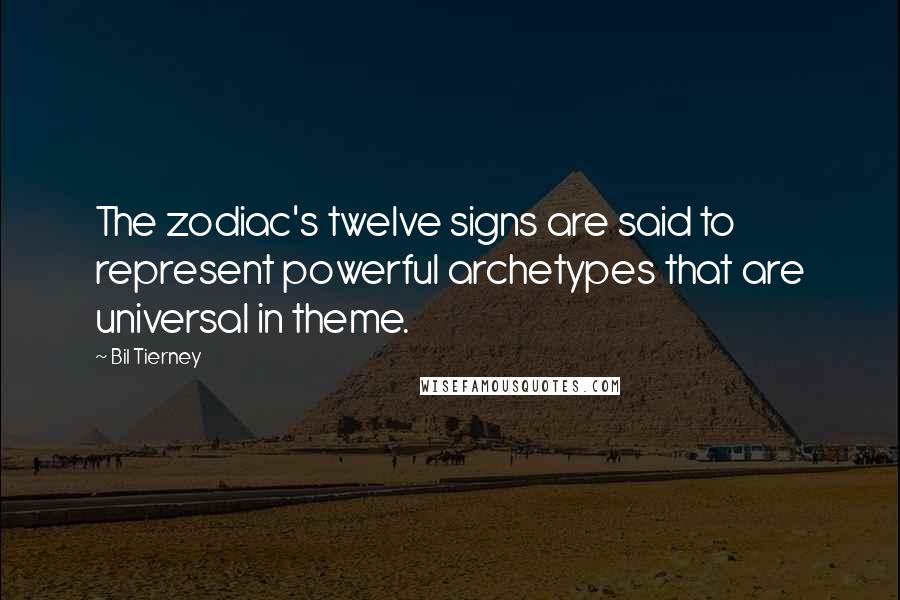 Bil Tierney quotes: The zodiac's twelve signs are said to represent powerful archetypes that are universal in theme.