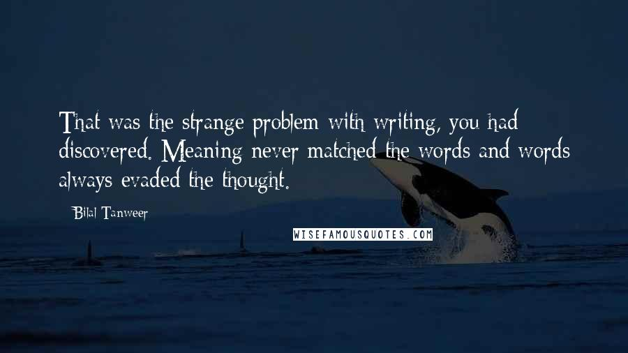 Bilal Tanweer quotes: That was the strange problem with writing, you had discovered. Meaning never matched the words and words always evaded the thought.