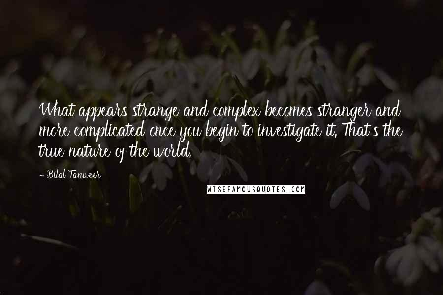 Bilal Tanweer quotes: What appears strange and complex becomes stranger and more complicated once you begin to investigate it. That's the true nature of the world.