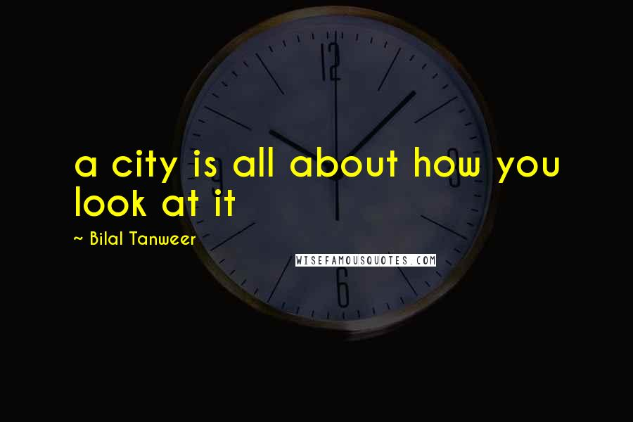 Bilal Tanweer quotes: a city is all about how you look at it