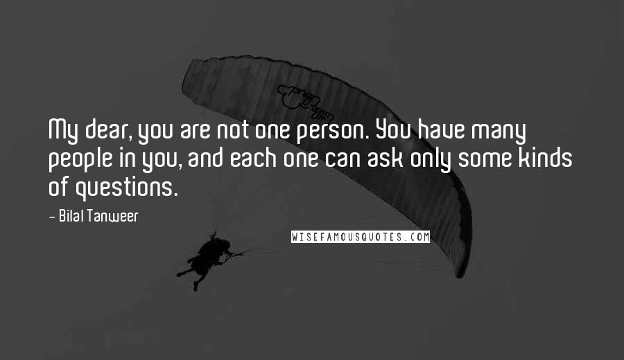 Bilal Tanweer quotes: My dear, you are not one person. You have many people in you, and each one can ask only some kinds of questions.