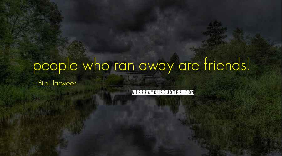 Bilal Tanweer quotes: people who ran away are friends!