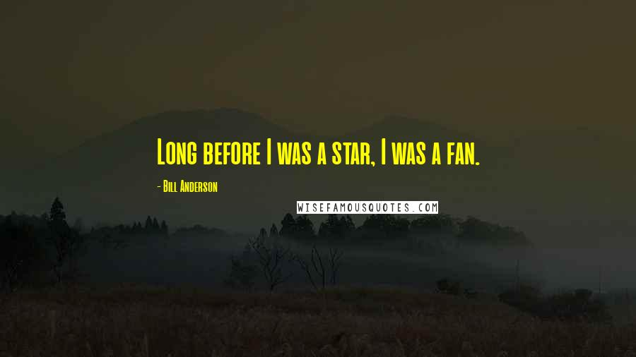 Bill Anderson quotes: Long before I was a star, I was a fan.