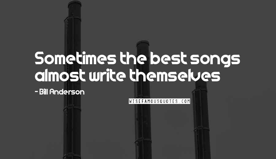 Bill Anderson quotes: Sometimes the best songs almost write themselves