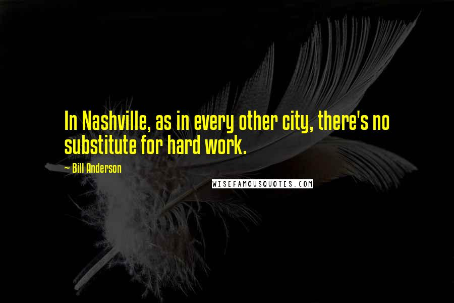 Bill Anderson quotes: In Nashville, as in every other city, there's no substitute for hard work.