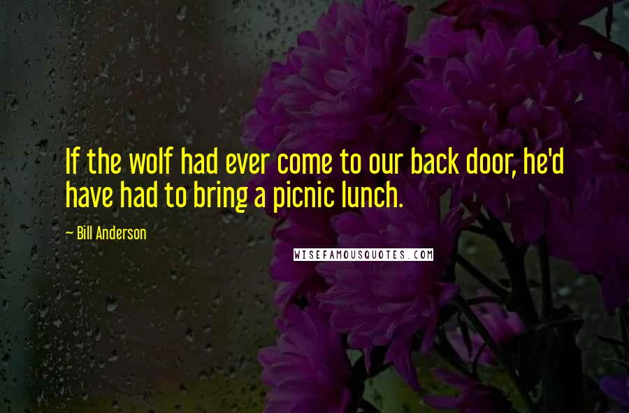 Bill Anderson quotes: If the wolf had ever come to our back door, he'd have had to bring a picnic lunch.