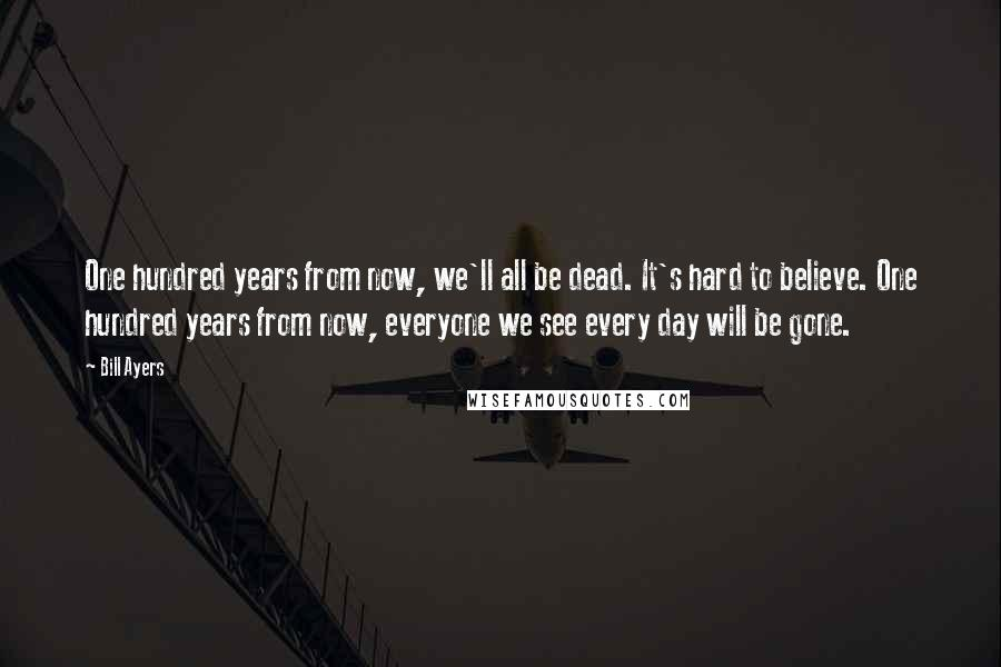 Bill Ayers quotes: One hundred years from now, we'll all be dead. It's hard to believe. One hundred years from now, everyone we see every day will be gone.