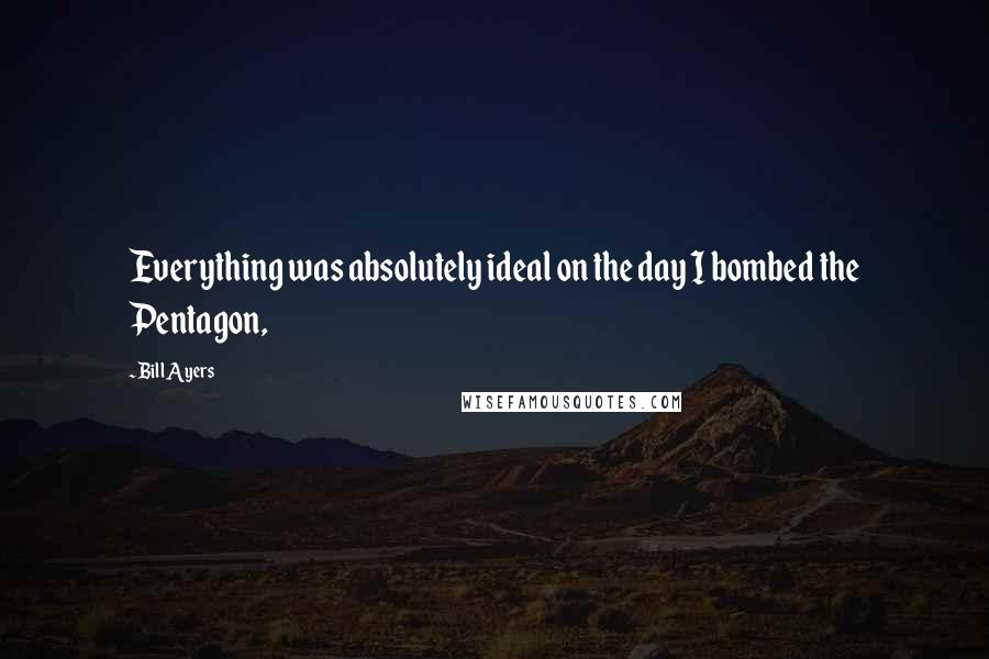 Bill Ayers quotes: Everything was absolutely ideal on the day I bombed the Pentagon,