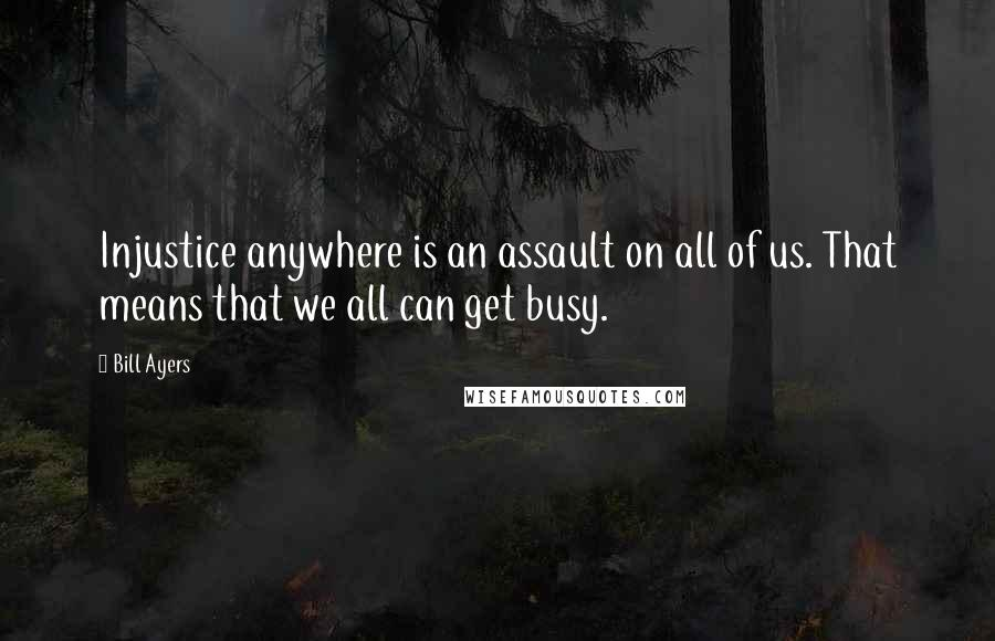 Bill Ayers quotes: Injustice anywhere is an assault on all of us. That means that we all can get busy.