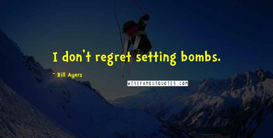 Bill Ayers quotes: I don't regret setting bombs.