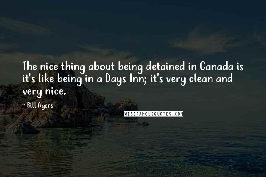 Bill Ayers quotes: The nice thing about being detained in Canada is it's like being in a Days Inn; it's very clean and very nice.