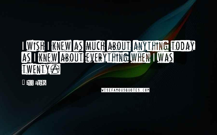 Bill Ayers quotes: I wish I knew as much about anything today as I knew about everything when I was twenty.
