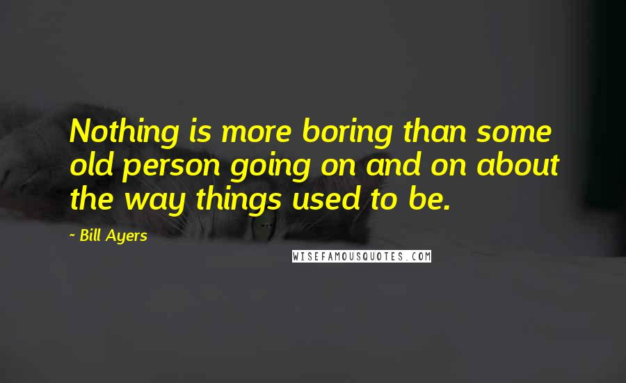 Bill Ayers quotes: Nothing is more boring than some old person going on and on about the way things used to be.
