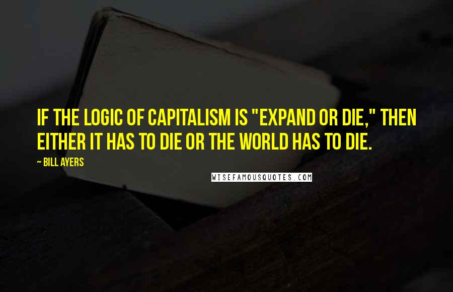 "Bill Ayers quotes: If the logic of capitalism is ""expand or die,"" then either it has to die or the world has to die."