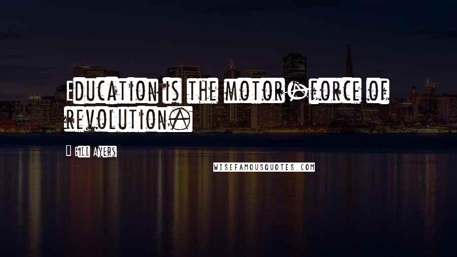 Bill Ayers quotes: Education is the motor-force of revolution.