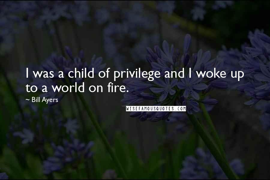 Bill Ayers quotes: I was a child of privilege and I woke up to a world on fire.