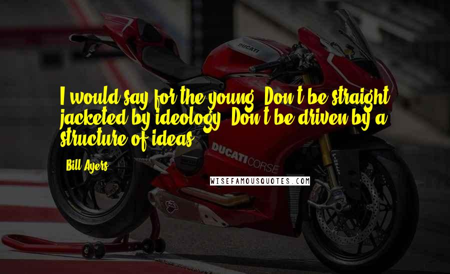 Bill Ayers quotes: I would say for the young: Don't be straight jacketed by ideology. Don't be driven by a structure of ideas.