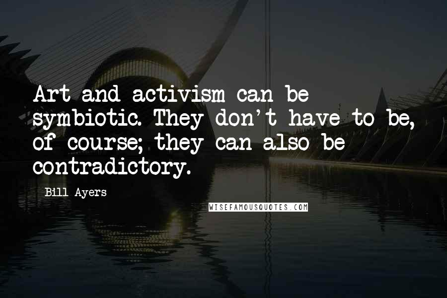 Bill Ayers quotes: Art and activism can be symbiotic. They don't have to be, of course; they can also be contradictory.
