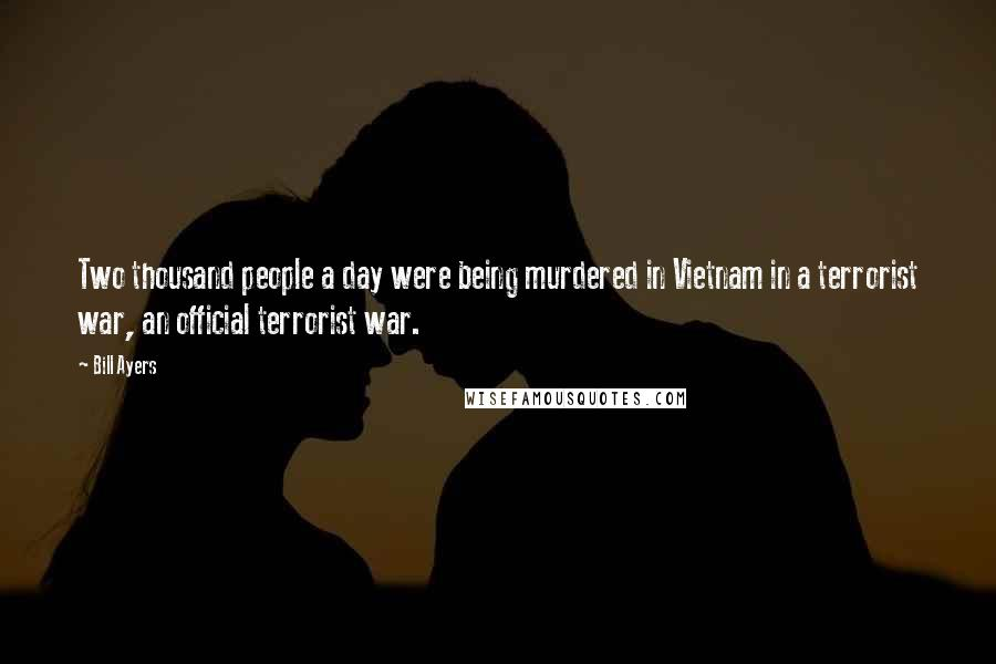 Bill Ayers quotes: Two thousand people a day were being murdered in Vietnam in a terrorist war, an official terrorist war.