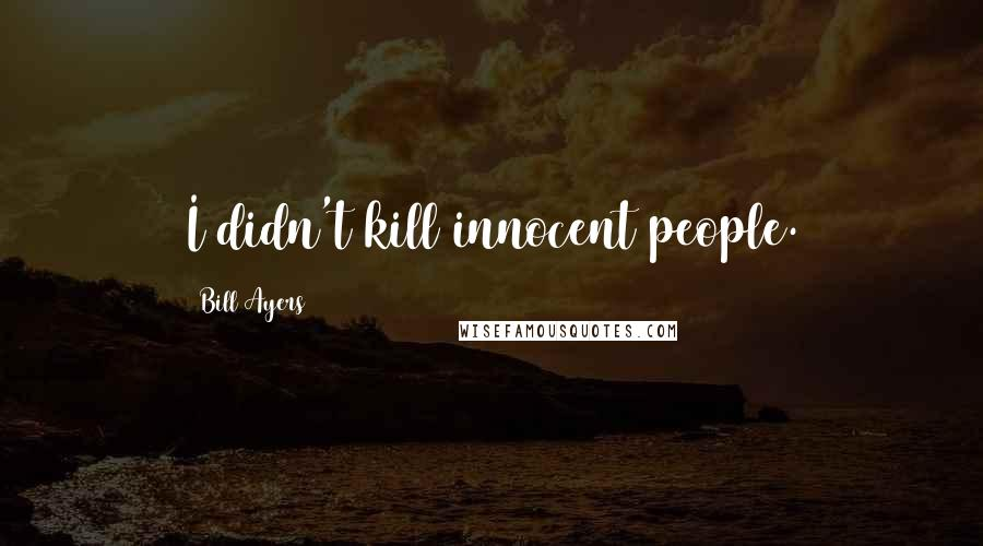 Bill Ayers quotes: I didn't kill innocent people.