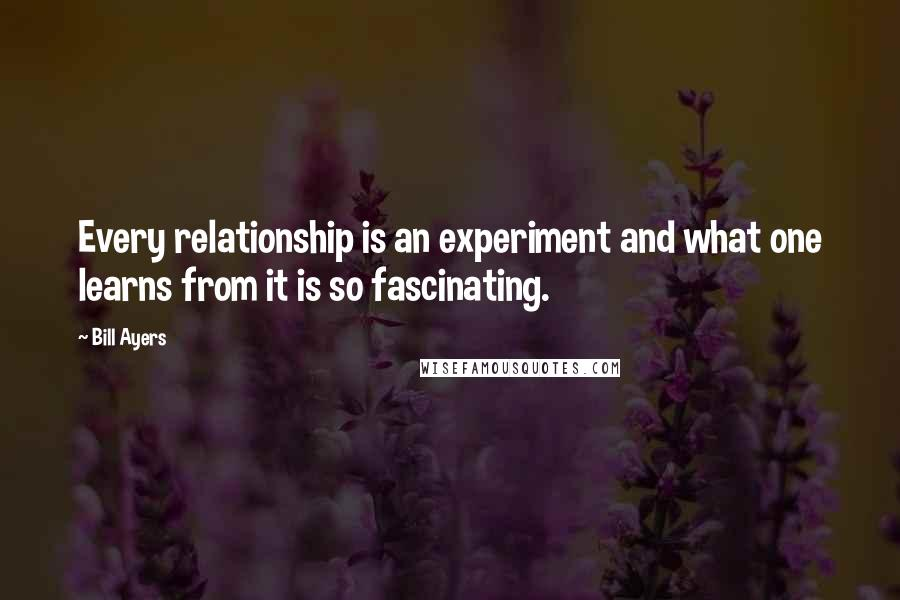 Bill Ayers quotes: Every relationship is an experiment and what one learns from it is so fascinating.